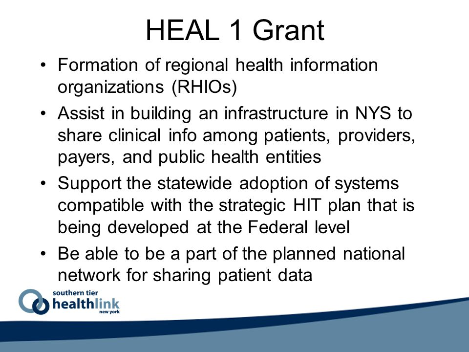 HEAL 1 Grant Formation of regional health information organizations (RHIOs) Assist in building an infrastructure in NYS to share clinical info among patients, providers, payers, and public health entities Support the statewide adoption of systems compatible with the strategic HIT plan that is being developed at the Federal level Be able to be a part of the planned national network for sharing patient data