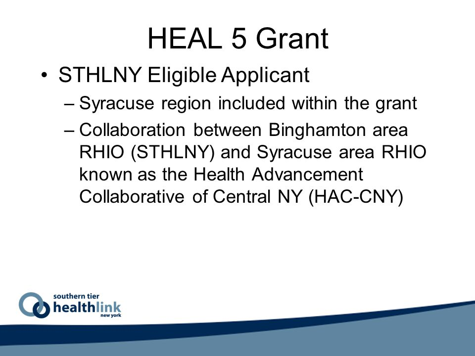 HEAL 5 Grant STHLNY Eligible Applicant –Syracuse region included within the grant –Collaboration between Binghamton area RHIO (STHLNY) and Syracuse area RHIO known as the Health Advancement Collaborative of Central NY (HAC-CNY)