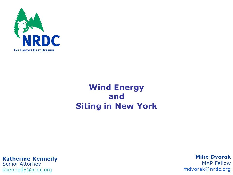 Wind Energy and Siting in New York Katherine Kennedy Senior Attorney kkennedy@nrdc.org Mike Dvorak MAP Fellow mdvorak@nrdc.org