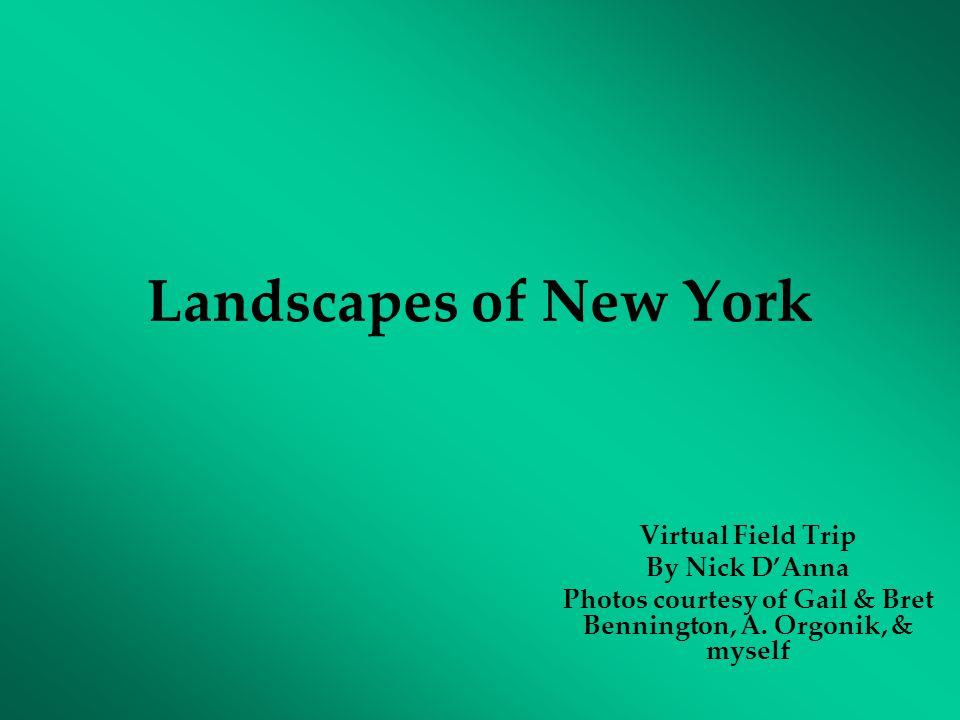 Landscapes of New York Virtual Field Trip By Nick D'Anna Photos courtesy of Gail & Bret Bennington, A. Orgonik, & myself