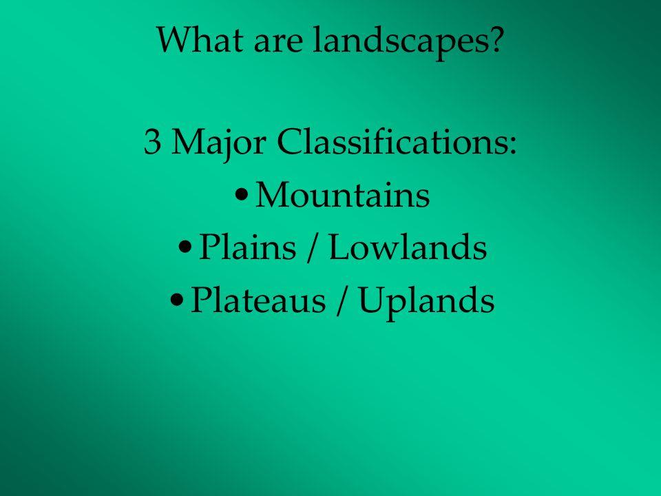 What are landscapes? 3 Major Classifications: Mountains Plains / Lowlands Plateaus / Uplands
