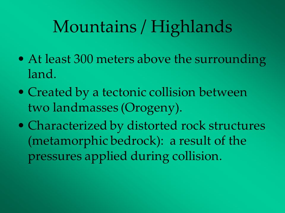 Mountains / Highlands At least 300 meters above the surrounding land. Created by a tectonic collision between two landmasses (Orogeny). Characterized