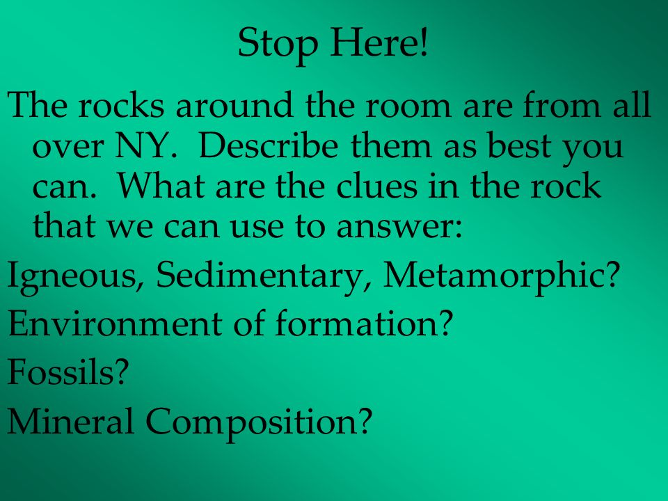Stop Here! The rocks around the room are from all over NY. Describe them as best you can. What are the clues in the rock that we can use to answer: Ig
