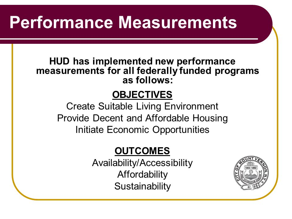 Performance Measurements HUD has implemented new performance measurements for all federally funded programs as follows: OBJECTIVES Create Suitable Living Environment Provide Decent and Affordable Housing Initiate Economic Opportunities OUTCOMES Availability/Accessibility Affordability Sustainability