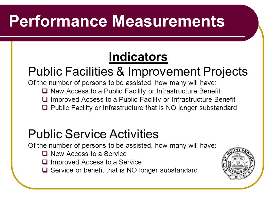 Performance Measurements Indicators Public Facilities & Improvement Projects Of the number of persons to be assisted, how many will have:  New Access to a Public Facility or Infrastructure Benefit  Improved Access to a Public Facility or Infrastructure Benefit  Public Facility or Infrastructure that is NO longer substandard Public Service Activities Of the number of persons to be assisted, how many will have:  New Access to a Service  Improved Access to a Service  Service or benefit that is NO longer substandard