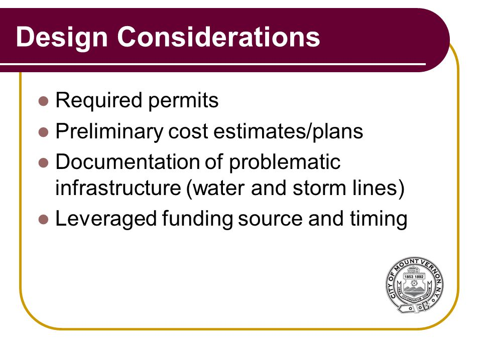 Design Considerations Required permits Preliminary cost estimates/plans Documentation of problematic infrastructure (water and storm lines) Leveraged funding source and timing