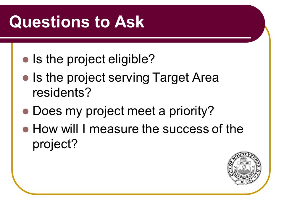 Questions to Ask Is the project eligible. Is the project serving Target Area residents.