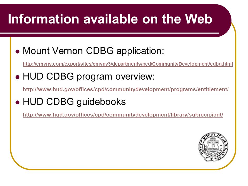 Information available on the Web Mount Vernon CDBG application: http://cmvny.com/export/sites/cmvny3/departments/pcd/CommunityDevelopment/cdbg.html http://cmvny.com/export/sites/cmvny3/departments/pcd/CommunityDevelopment/cdbg.html HUD CDBG program overview: http://www.hud.gov/offices/cpd/communitydevelopment/programs/entitlement/ http://www.hud.gov/offices/cpd/communitydevelopment/programs/entitlement/ HUD CDBG guidebooks http://www.hud.gov/offices/cpd/communitydevelopment/library/subrecipient/ http://www.hud.gov/offices/cpd/communitydevelopment/library/subrecipient/