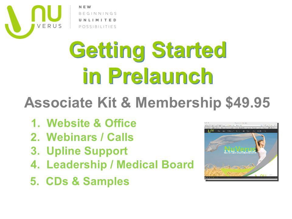 Getting Started in Prelaunch Associate Kit & Membership $49.95 1. Website & Office 2. Webinars / Calls 3. Upline Support 4. Leadership / Medical Board