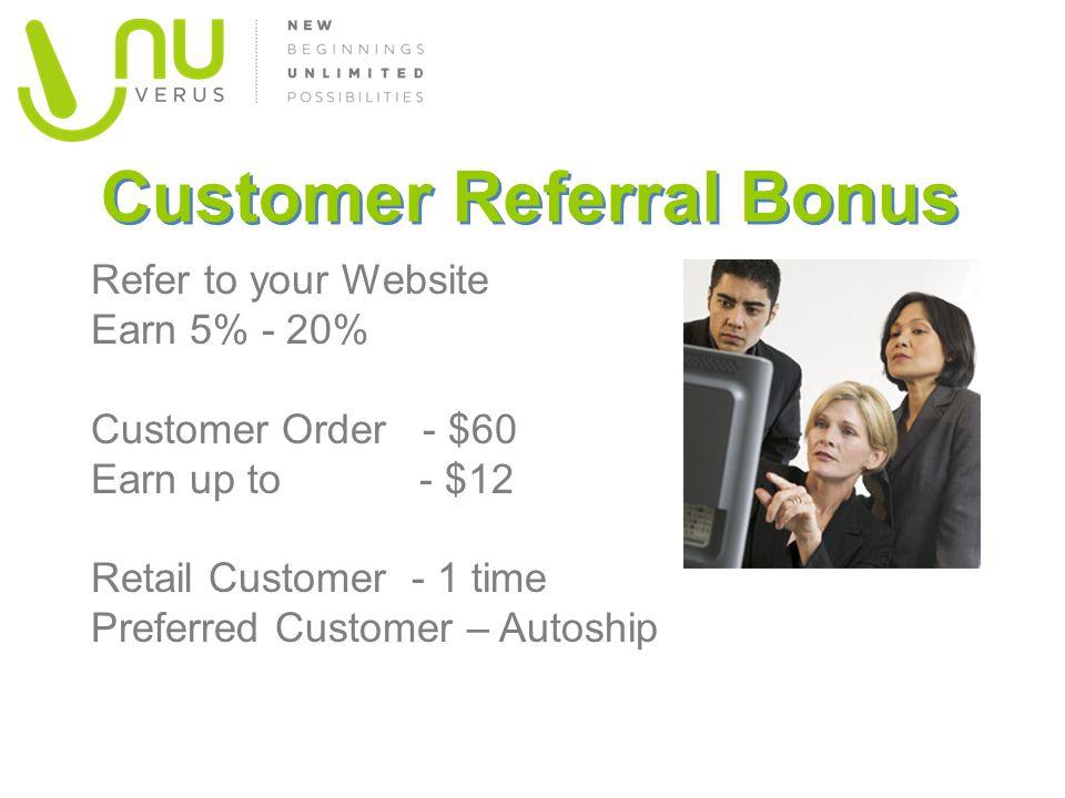 Customer Referral Bonus Refer to your Website Earn 5% - 20% Customer Order - $60 Earn up to - $12 Retail Customer - 1 time Preferred Customer – Autosh