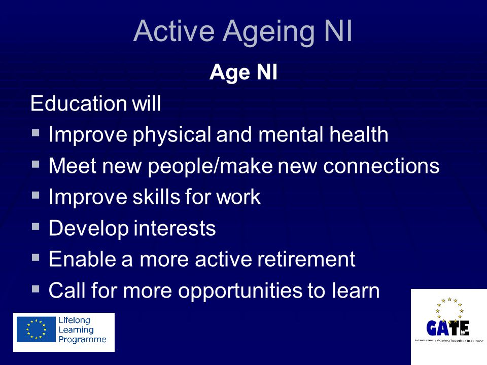 Active Ageing NI Age NI Education will   Improve physical and mental health   Meet new people/make new connections   Improve skills for work   Develop interests   Enable a more active retirement   Call for more opportunities to learn