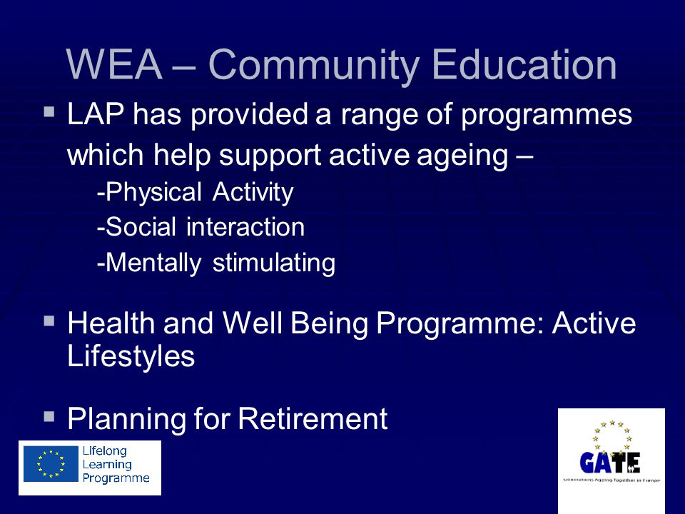 WEA – Community Education   LAP has provided a range of programmes which help support active ageing – -Physical Activity -Social interaction -Mentally stimulating   Health and Well Being Programme: Active Lifestyles   Planning for Retirement