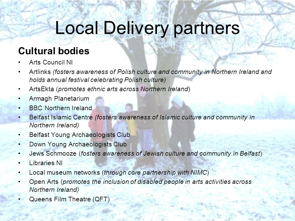 Local Delivery partners Cultural bodies Arts Council NI Artlinks (fosters awareness of Polish culture and community in Northern Ireland and holds annual festival celebrating Polish culture) ArtsEkta (promotes ethnic arts across Northern Ireland) Armagh Planetarium BBC Northern Ireland Belfast Islamic Centre (fosters awareness of Islamic culture and community in Northern Ireland) Belfast Young Archaeologists Club Down Young Archaeologists Club Jews Schmooze (fosters awareness of Jewish culture and community in Belfast) Libraries NI Local museum networks (through core partnership with NIMC) Open Arts (promotes the inclusion of disabled people in arts activities across Northern Ireland) Queens Film Theatre (QFT)
