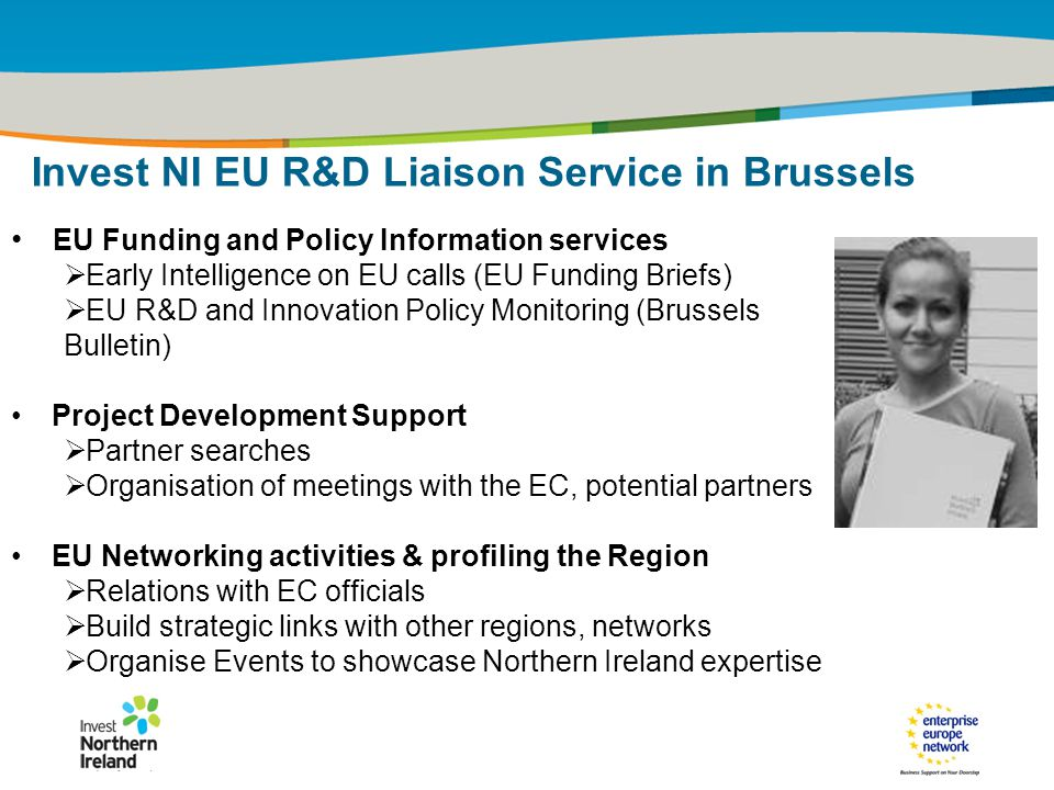 IRT Teams | Sept 08 | ‹#›Title of the presentation | Date |‹#› EU Funding and Policy Information services  Early Intelligence on EU calls (EU Funding Briefs)  EU R&D and Innovation Policy Monitoring (Brussels Bulletin) Project Development Support  Partner searches  Organisation of meetings with the EC, potential partners EU Networking activities & profiling the Region  Relations with EC officials  Build strategic links with other regions, networks  Organise Events to showcase Northern Ireland expertise Invest NI EU R&D Liaison Service in Brussels
