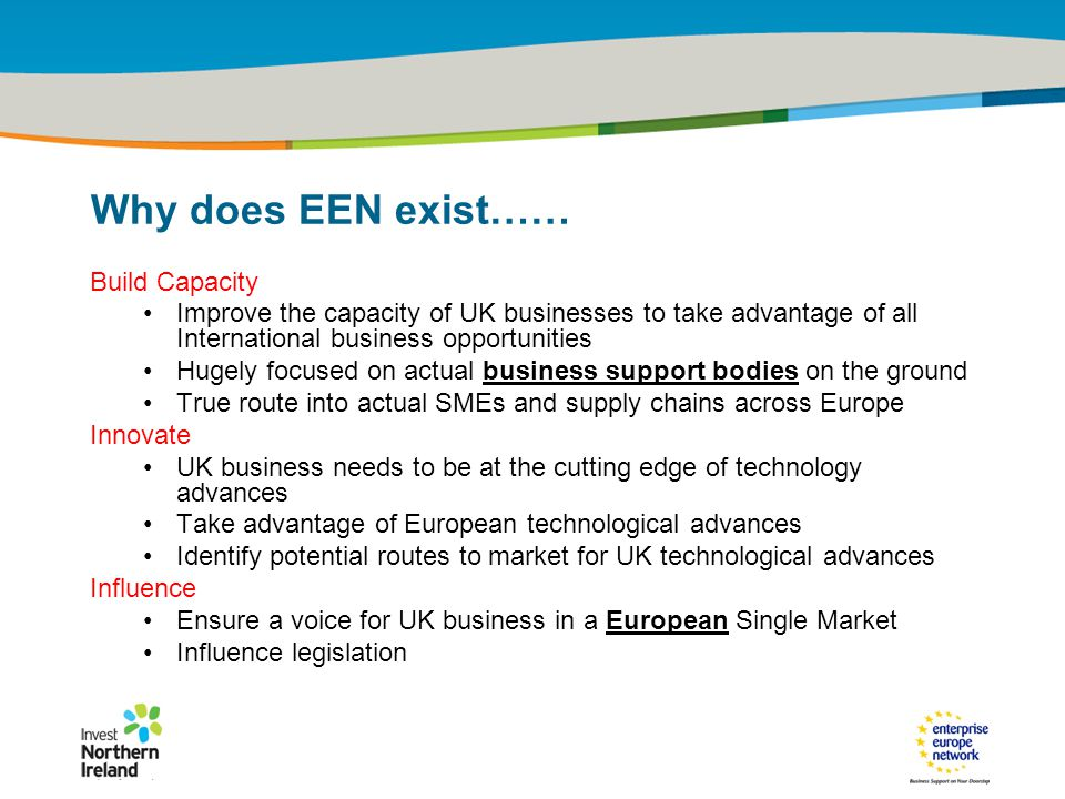 IRT Teams | Sept 08 | ‹#›Title of the presentation | Date |‹#› Why does EEN exist…… Build Capacity Improve the capacity of UK businesses to take advantage of all International business opportunities Hugely focused on actual business support bodies on the ground True route into actual SMEs and supply chains across Europe Innovate UK business needs to be at the cutting edge of technology advances Take advantage of European technological advances Identify potential routes to market for UK technological advances Influence Ensure a voice for UK business in a European Single Market Influence legislation
