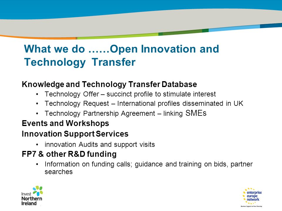 IRT Teams | Sept 08 | ‹#›Title of the presentation | Date |‹#› What we do ……Open Innovation and Technology Transfer Knowledge and Technology Transfer Database Technology Offer – succinct profile to stimulate interest Technology Request – International profiles disseminated in UK Technology Partnership Agreement – linking SMEs Events and Workshops Innovation Support Services innovation Audits and support visits FP7 & other R&D funding Information on funding calls; guidance and training on bids, partner searches