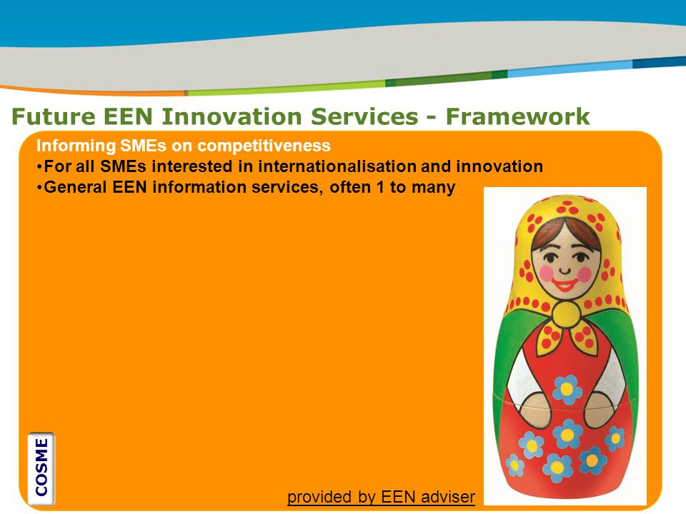 IRT Teams | Sept 08 | ‹#›Title of the presentation | Date |‹#› Future EEN Innovation Services - Framework ` Informing SMEs on competitiveness For all SMEs interested in internationalisation and innovation General EEN information services, often 1 to many provided by EEN adviser COSME