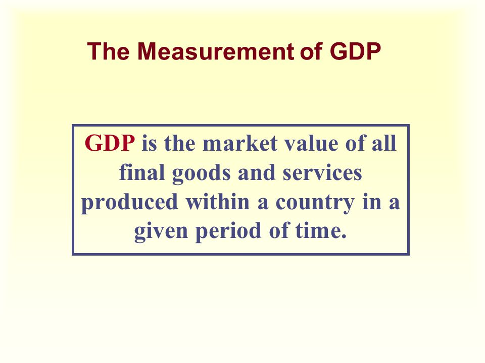 The Measurement of GDP GDP is the market value of all final goods and services produced within a country in a given period of time.