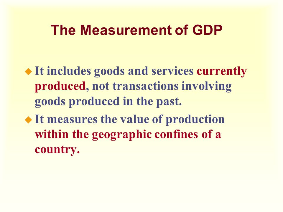 The Measurement of GDP u It includes goods and services currently produced, not transactions involving goods produced in the past. u It measures the v