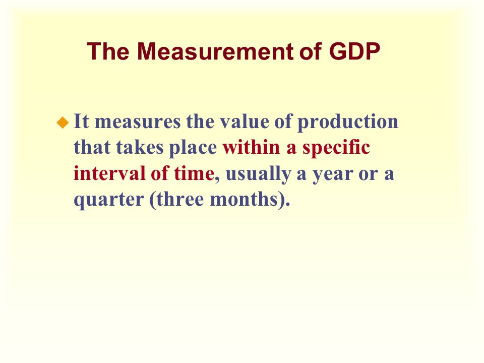 u It measures the value of production that takes place within a specific interval of time, usually a year or a quarter (three months). The Measurement
