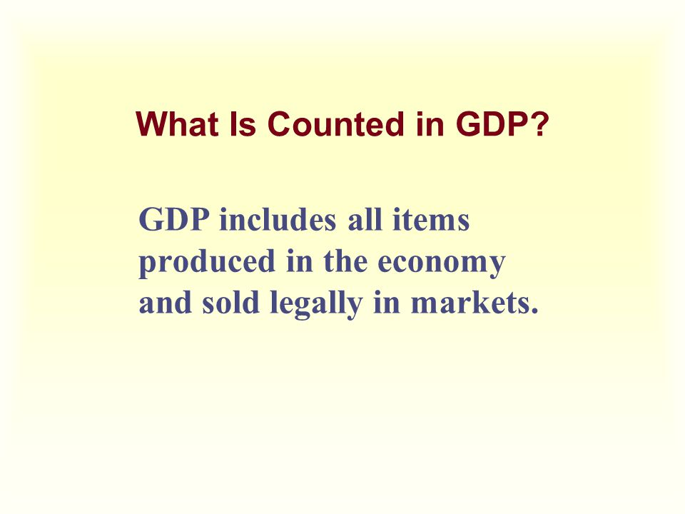 What Is Counted in GDP? GDP includes all items produced in the economy and sold legally in markets.