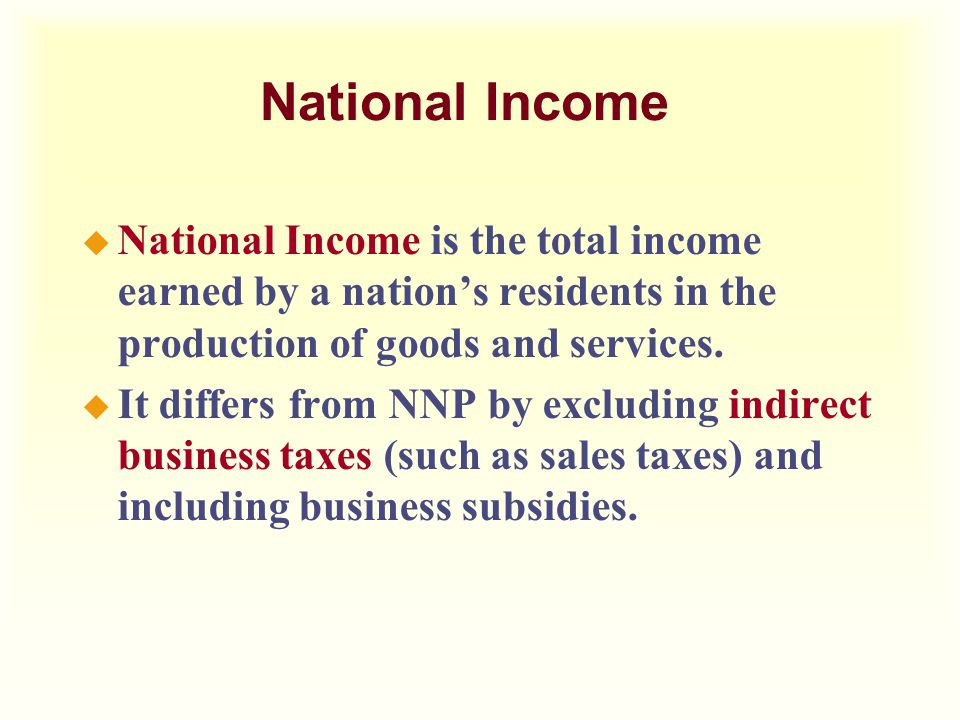 National Income u National Income is the total income earned by a nation's residents in the production of goods and services. u It differs from NNP by