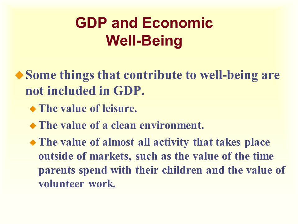 GDP and Economic Well-Being u Some things that contribute to well-being are not included in GDP. u The value of leisure. u The value of a clean enviro