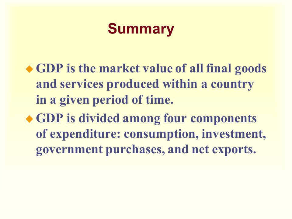 Summary u GDP is the market value of all final goods and services produced within a country in a given period of time. u GDP is divided among four com