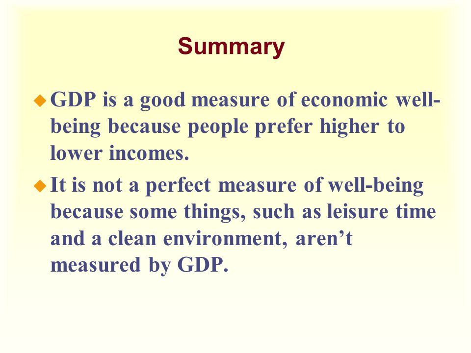 Summary u GDP is a good measure of economic well- being because people prefer higher to lower incomes. u It is not a perfect measure of well-being bec