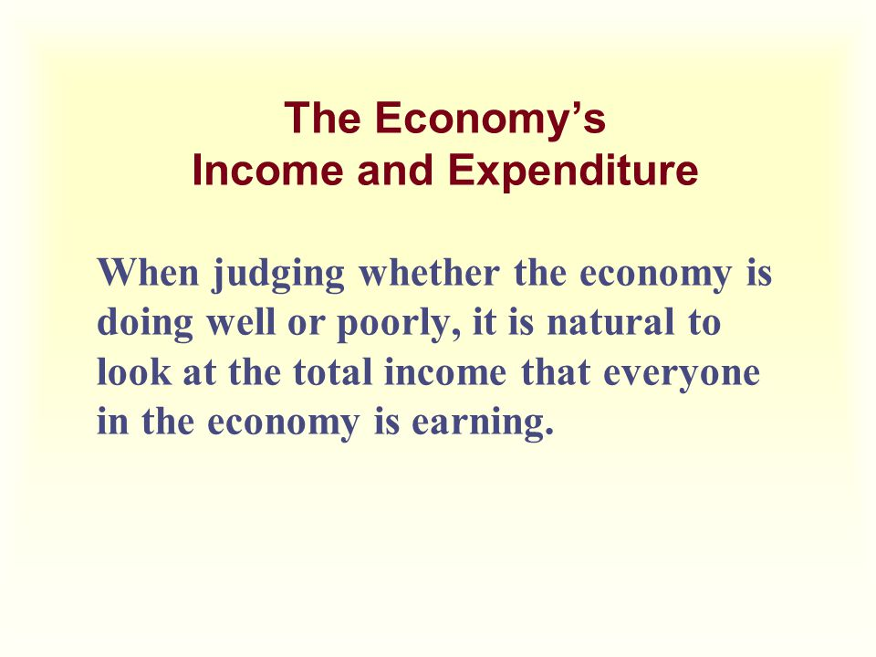 The Economy's Income and Expenditure When judging whether the economy is doing well or poorly, it is natural to look at the total income that everyone