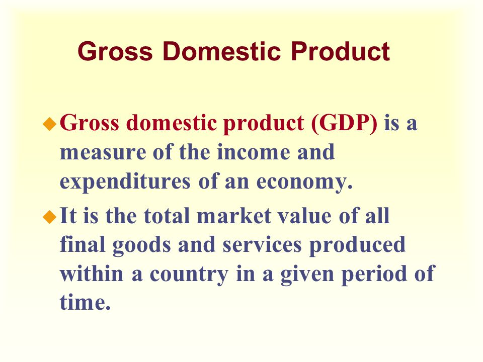 u Gross domestic product (GDP) is a measure of the income and expenditures of an economy. u It is the total market value of all final goods and servic