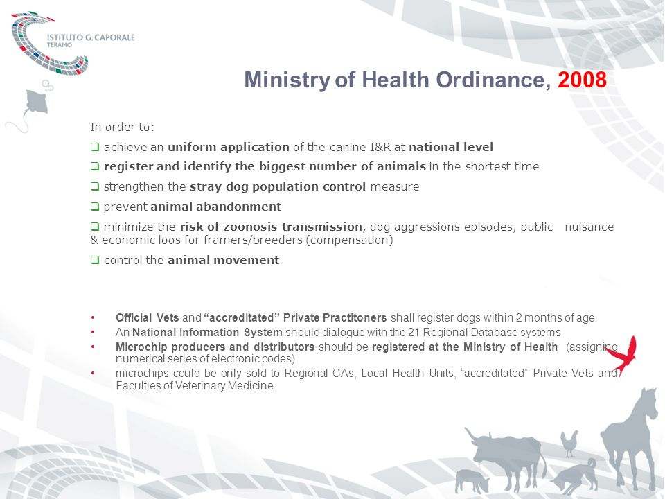 Ministry of Health Ordinance, 2008 Official Vets and accreditated Private Practitoners shall register dogs within 2 months of age An National Information System should dialogue with the 21 Regional Database systems Microchip producers and distributors should be registered at the Ministry of Health (assigning numerical series of electronic codes) microchips could be only sold to Regional CAs, Local Health Units, accreditated Private Vets and Faculties of Veterinary Medicine In order to:  achieve an uniform application of the canine I&R at national level  register and identify the biggest number of animals in the shortest time  strengthen the stray dog population control measure  prevent animal abandonment  minimize the risk of zoonosis transmission, dog aggressions episodes, public nuisance & economic loos for framers/breeders (compensation)  control the animal movement