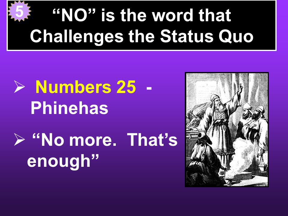NO is the word that Challenges the Status Quo  Numbers 25 - Phinehas  No more.