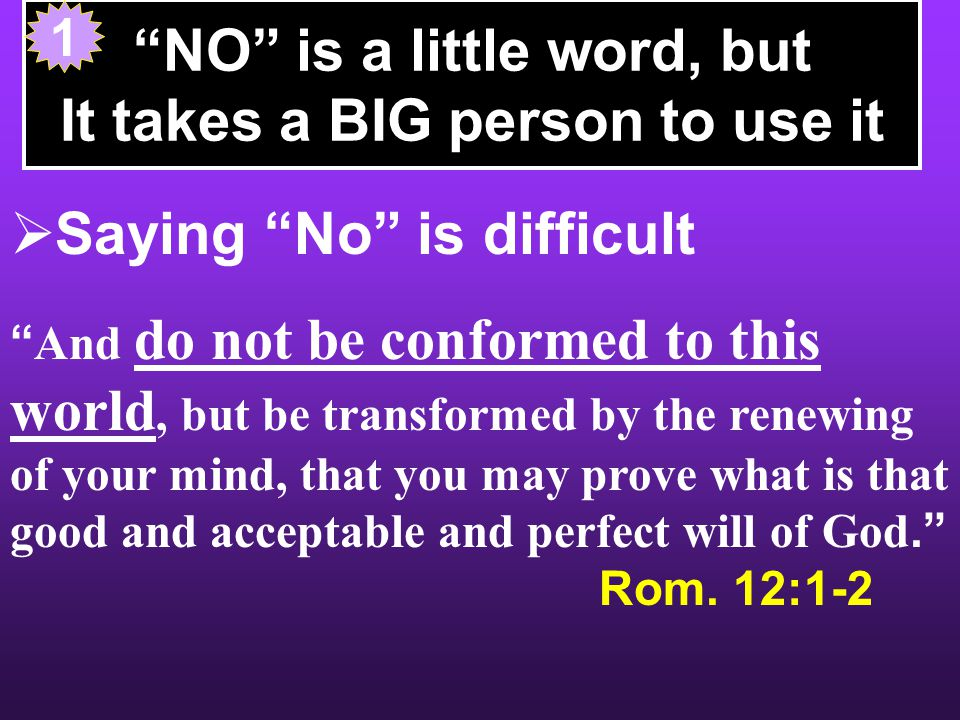 NO is a little word, but It takes a BIG person to use it  Saying No is difficult Do you not know that to whom you present yourselves slaves to obey, you are that one s slaves whom you obey, whether of sin leading to death, or of obedience leading to righteousness? Rom.
