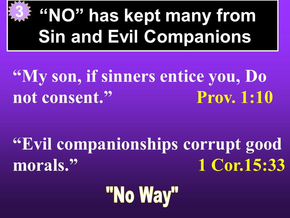 NO has kept many from Sin and Evil Companions My son, if sinners entice you, Do not consent. Prov.