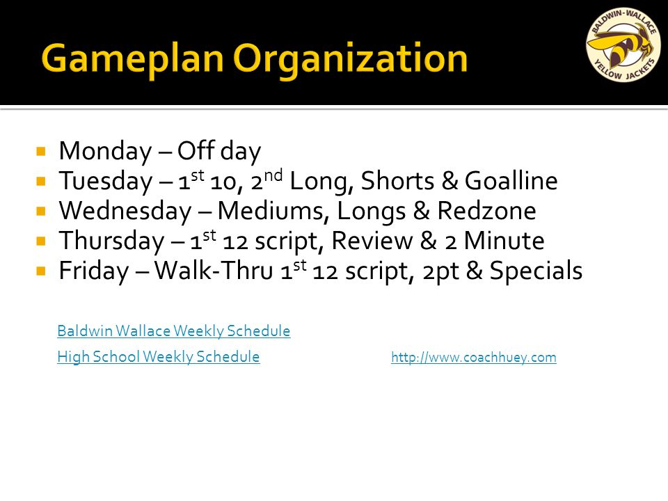  Monday – Off day  Tuesday – 1 st 10, 2 nd Long, Shorts & Goalline  Wednesday – Mediums, Longs & Redzone  Thursday – 1 st 12 script, Review & 2 Minute  Friday – Walk-Thru 1 st 12 script, 2pt & Specials Baldwin Wallace Weekly Schedule High School Weekly Schedule High School Weekly Schedule http://www.coachhuey.com http://www.coachhuey.com