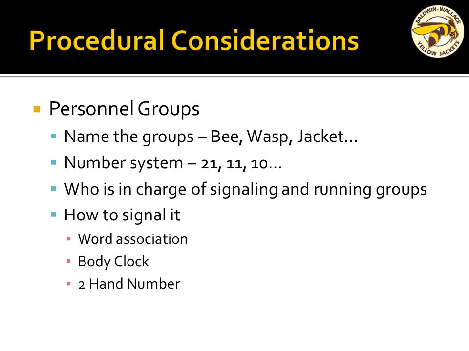  Personnel Groups  Name the groups – Bee, Wasp, Jacket…  Number system – 21, 11, 10…  Who is in charge of signaling and running groups  How to signal it ▪ Word association ▪ Body Clock ▪ 2 Hand Number