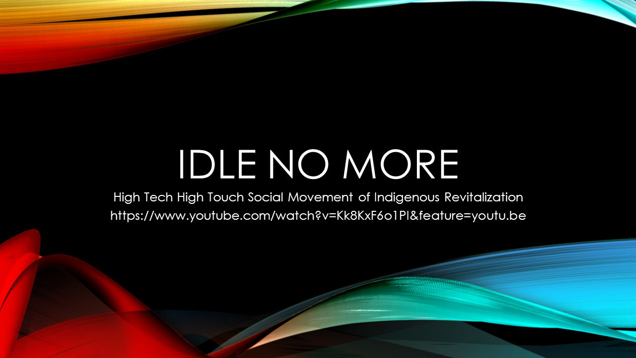 IDLE NO MORE High Tech High Touch Social Movement of Indigenous Revitalization https://www.youtube.com/watch v=Kk8KxF6o1PI&feature=youtu.be