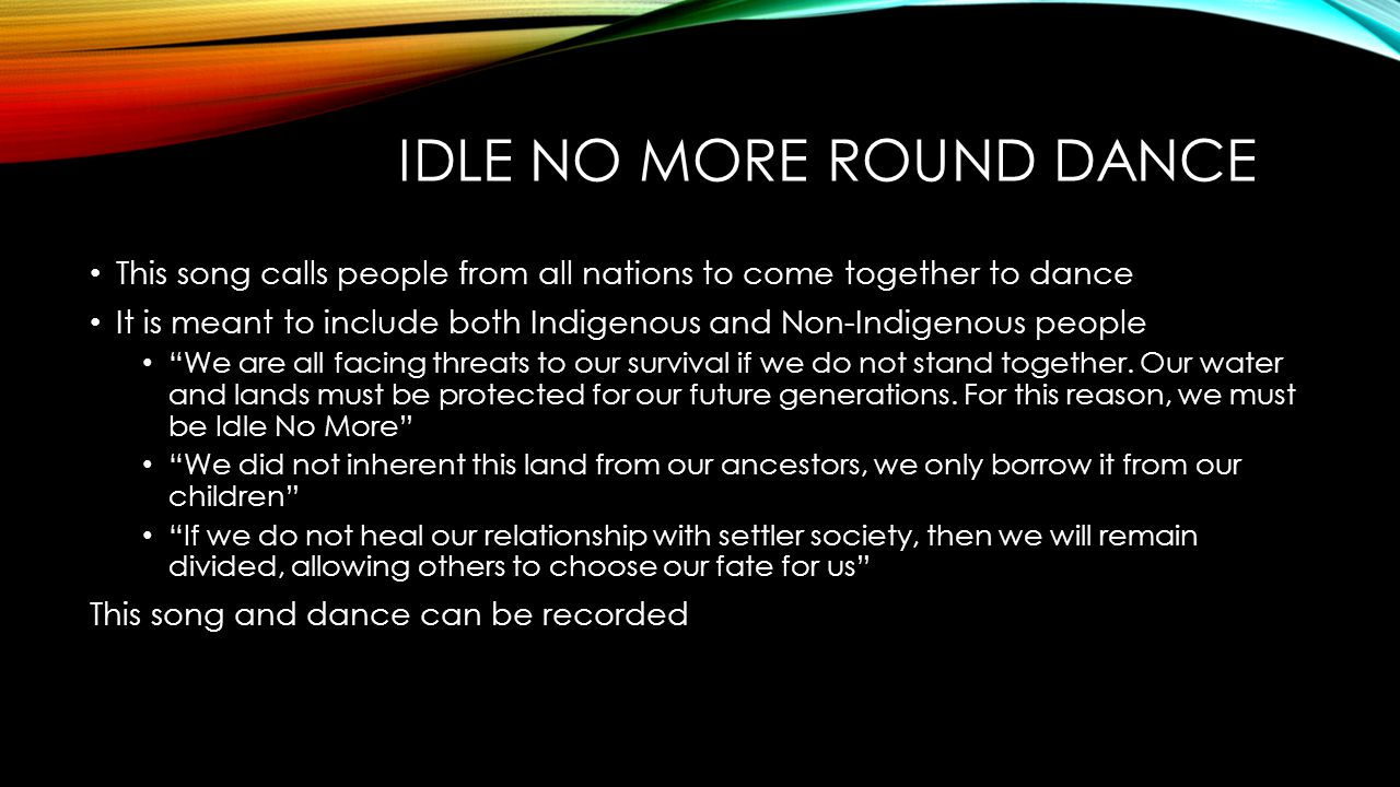 IDLE NO MORE ROUND DANCE This song calls people from all nations to come together to dance It is meant to include both Indigenous and Non-Indigenous p