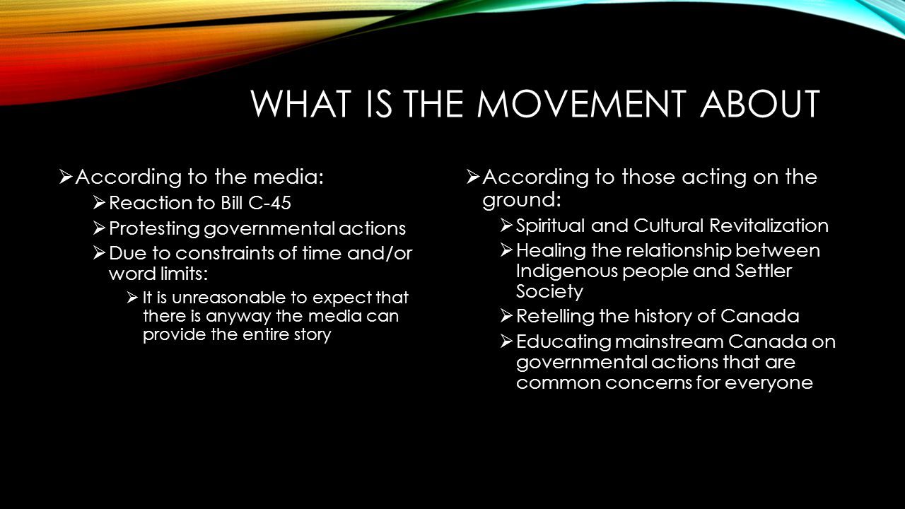 WHAT IS THE MOVEMENT ABOUT  According to the media:  Reaction to Bill C-45  Protesting governmental actions  Due to constraints of time and/or word limits:  It is unreasonable to expect that there is anyway the media can provide the entire story  According to those acting on the ground:  Spiritual and Cultural Revitalization  Healing the relationship between Indigenous people and Settler Society  Retelling the history of Canada  Educating mainstream Canada on governmental actions that are common concerns for everyone