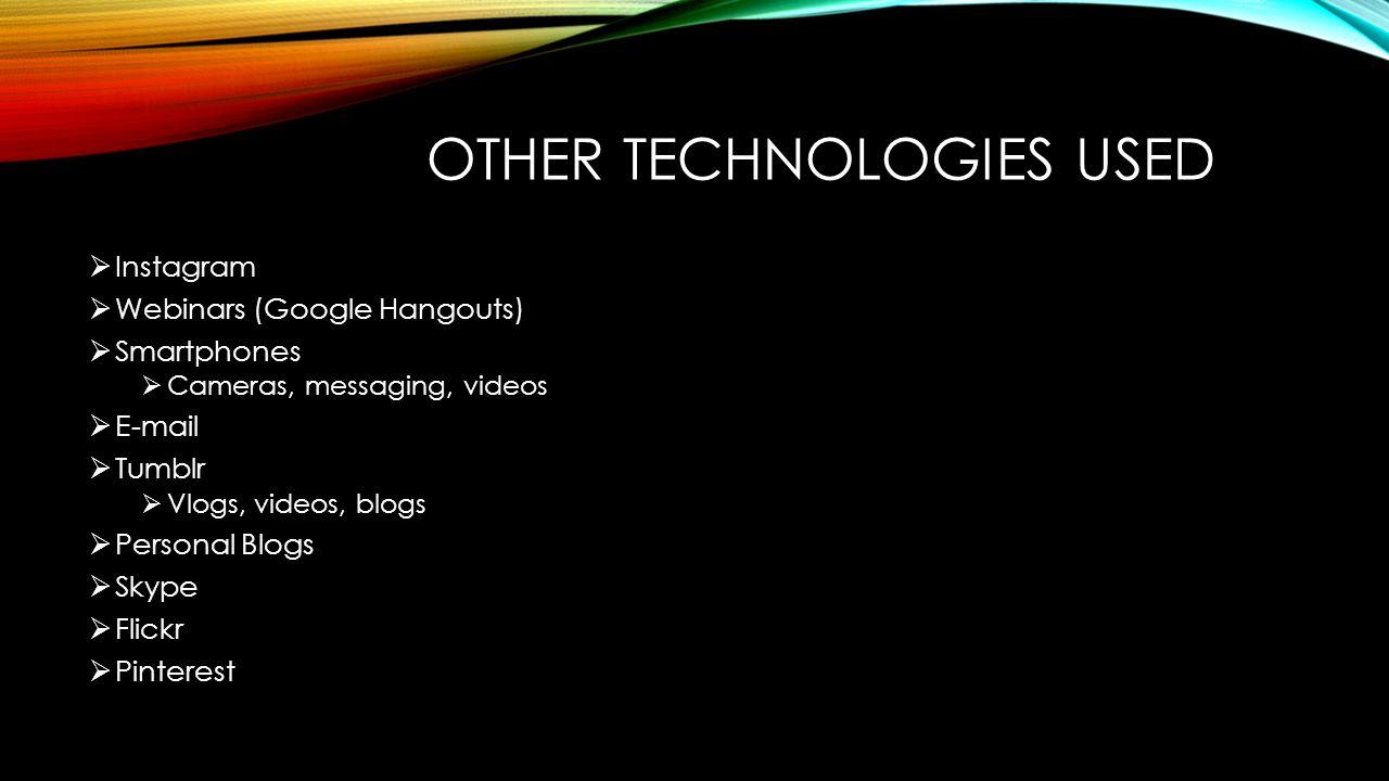 OTHER TECHNOLOGIES USED  Instagram  Webinars (Google Hangouts)  Smartphones  Cameras, messaging, videos  E-mail  Tumblr  Vlogs, videos, blogs  Personal Blogs  Skype  Flickr  Pinterest