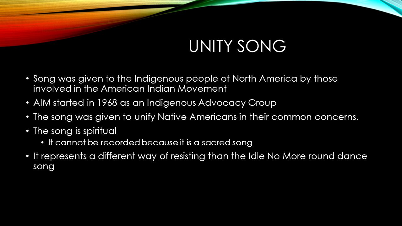 UNITY SONG Song was given to the Indigenous people of North America by those involved in the American Indian Movement AIM started in 1968 as an Indige