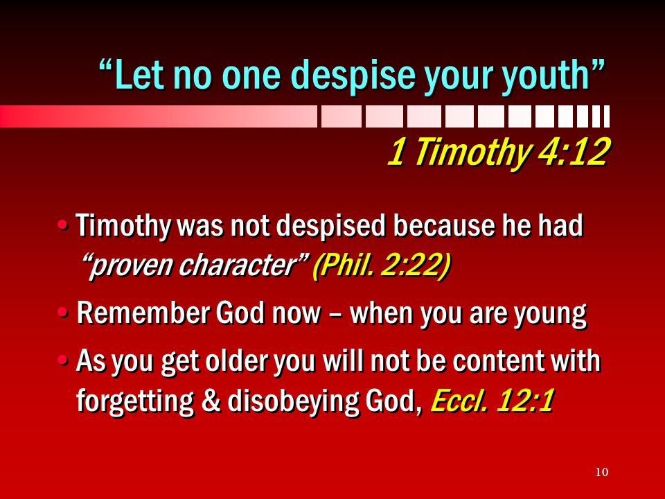 10 Let no one despise your youth 1 Timothy 4:12 Timothy was not despised because he had proven character (Phil.