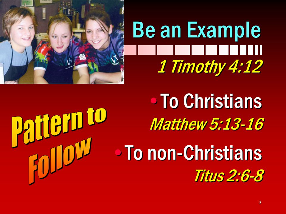 3 Be an Example 1 Timothy 4:12 To Christians Matthew 5:13-16 To non-Christians Titus 2:6-8 To Christians Matthew 5:13-16 To non-Christians Titus 2:6-8