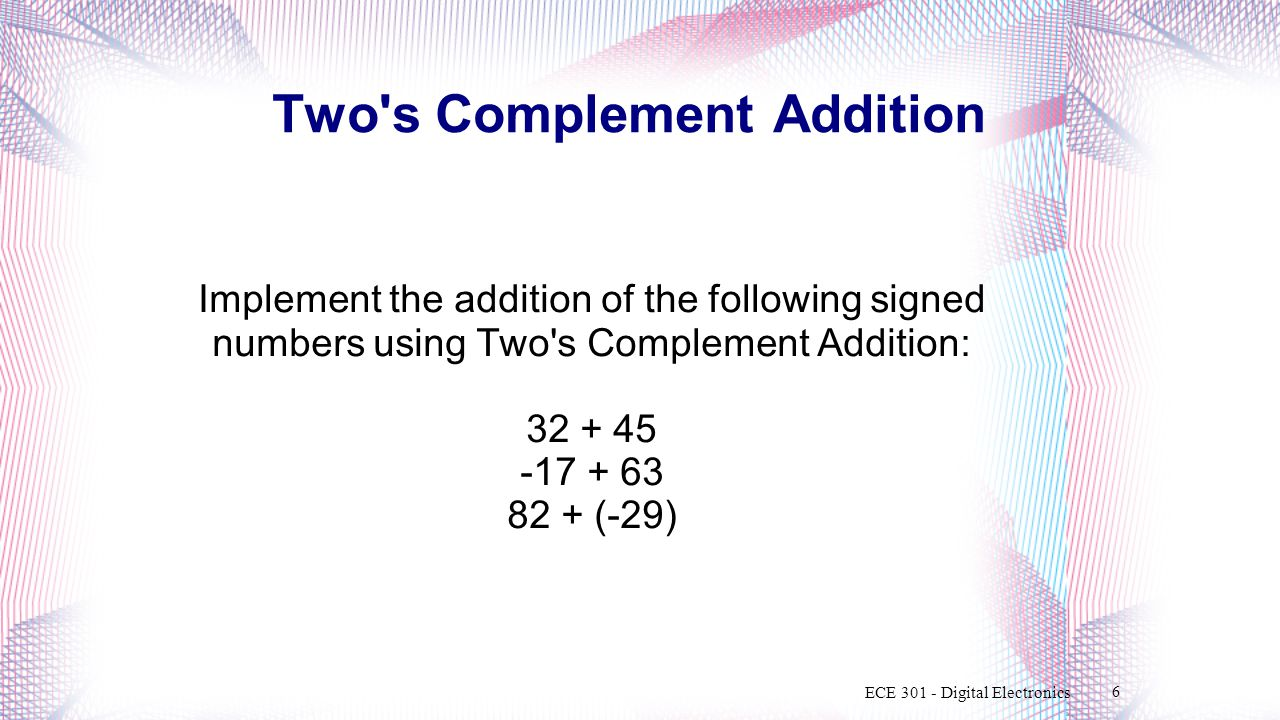 Two s Complement Addition Implement the addition of the following signed numbers using Two s Complement Addition: 32 + 45 -17 + 63 82 + (-29) ECE 301 - Digital Electronics 6