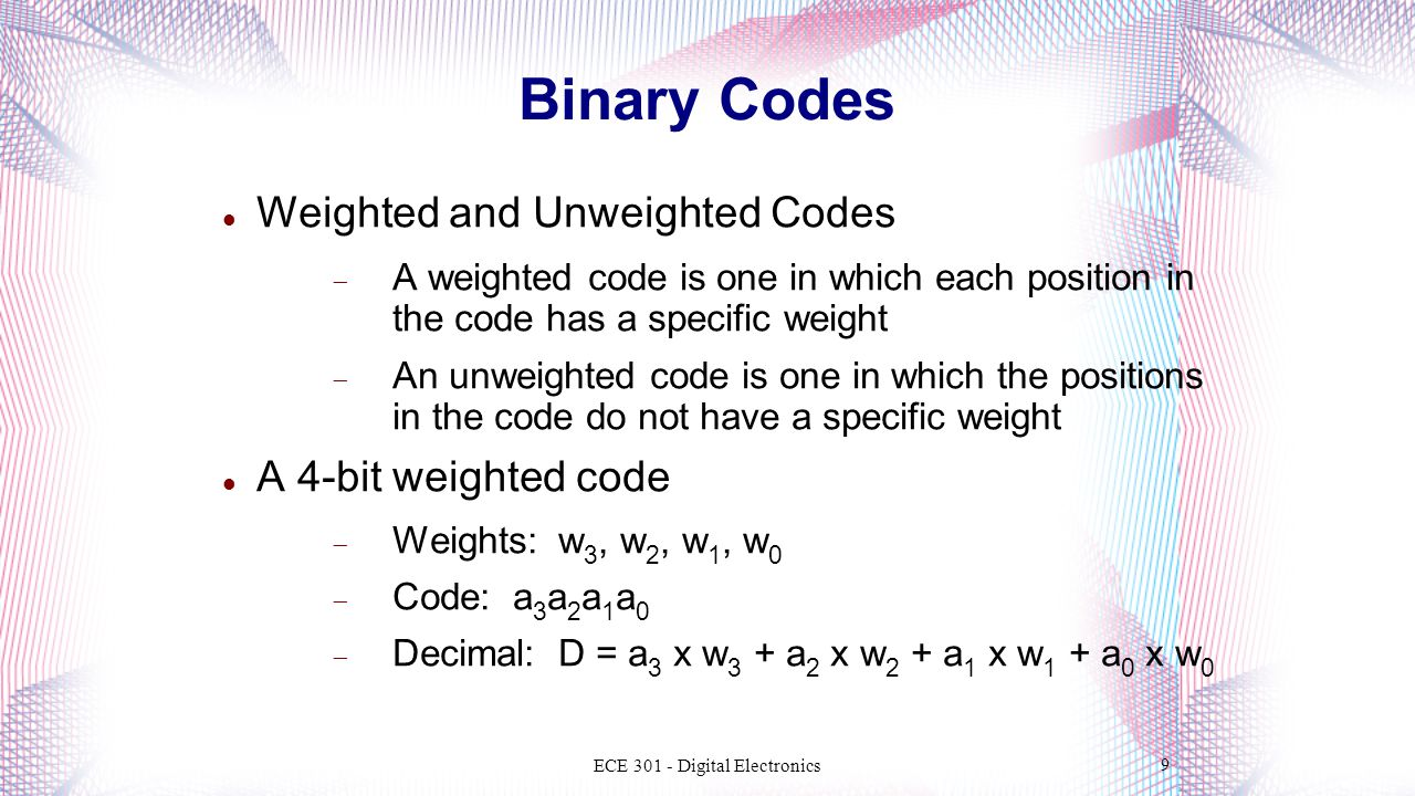 Weighted and Unweighted Codes  A weighted code is one in which each position in the code has a specific weight  An unweighted code is one in which the positions in the code do not have a specific weight A 4-bit weighted code  Weights: w 3, w 2, w 1, w 0  Code: a 3 a 2 a 1 a 0  Decimal: D = a 3 x w 3 + a 2 x w 2 + a 1 x w 1 + a 0 x w 0 ECE 301 - Digital Electronics 9