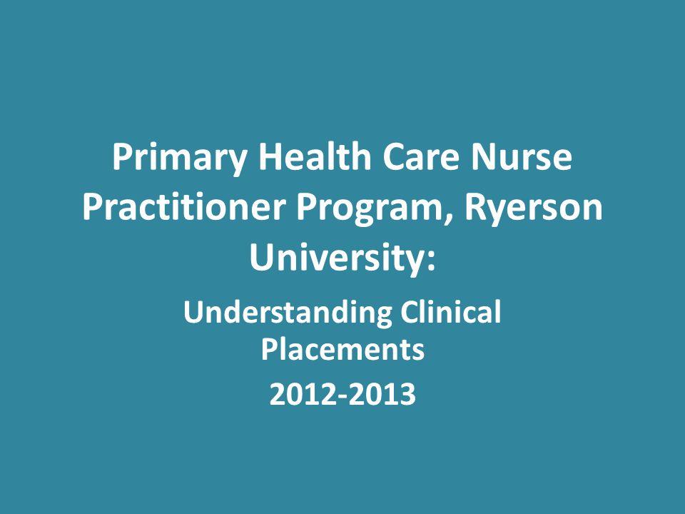 Primary Health Care Nurse Practitioner Program, Ryerson University: Understanding Clinical Placements 2012-2013