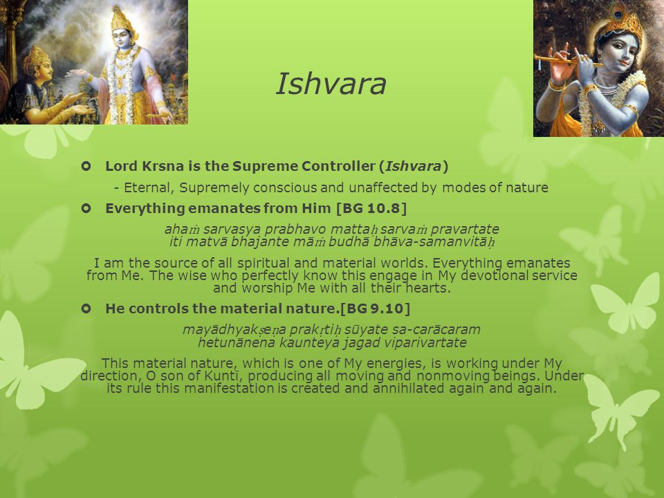 Ishvara  Lord Krsna is the Supreme Controller (Ishvara) - Eternal, Supremely conscious and unaffected by modes of nature  Everything emanates from H