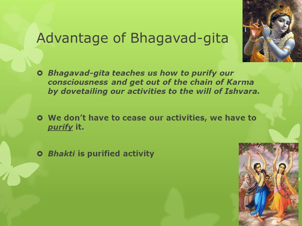 Advantage of Bhagavad-gita  Bhagavad-gita teaches us how to purify our consciousness and get out of the chain of Karma by dovetailing our activities to the will of Ishvara.