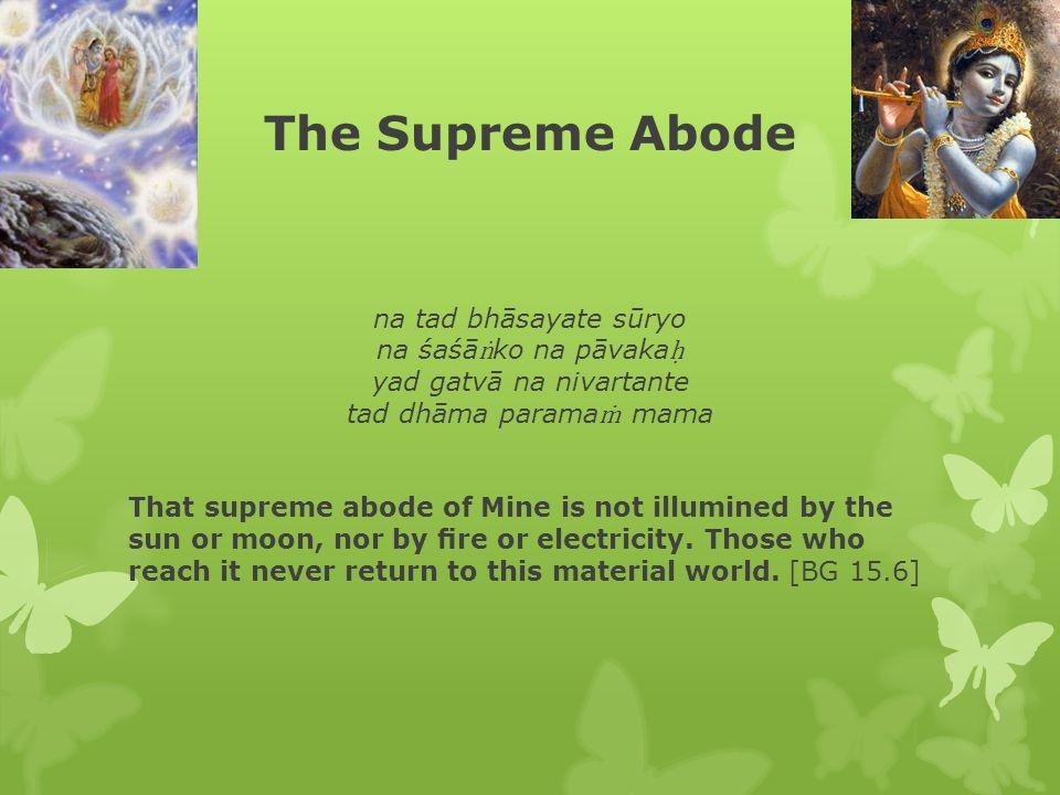 The Supreme Abode na tad bhāsayate sūryo na śaśā ṅ ko na pāvaka ḥ yad gatvā na nivartante tad dhāma parama ṁ mama That supreme abode of Mine is not illumined by the sun or moon, nor by fire or electricity.